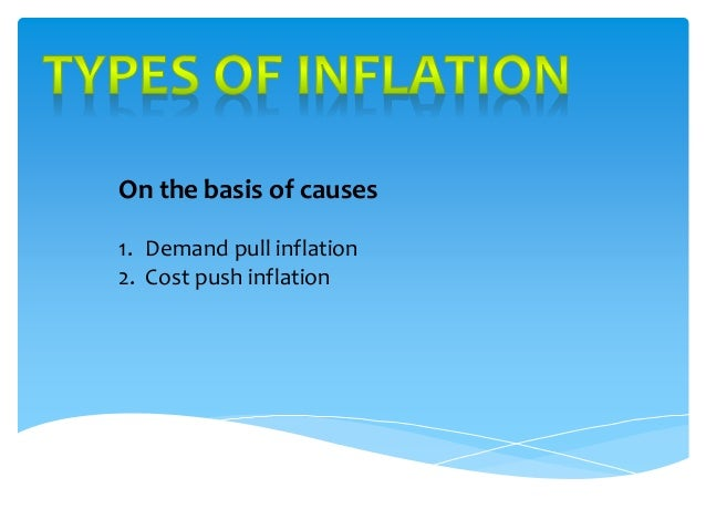 On the basis of causes  1. Demand pull inflation  2. Cost push inflation
