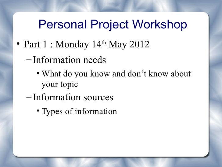 Personal Project Workshop• Part 1 : Monday 14th May 2012  – Information needs    • What do you know and don't know about  ...