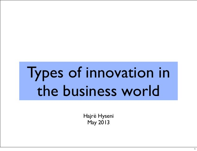 Types of innovation in the business world Hajrë Hyseni May 2013 1