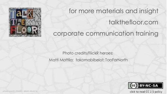 for more materials and insighttalkthefloor.comcorporate communication trainingPhoto credits/FlickR heroes:Matti Mattila; t...
