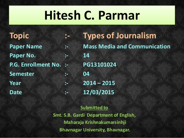 Hitesh C. Parmar Topic :- Types of Journalism Paper Name :- Mass Media and Communication Paper No. :- 14 P.G. Enrollment N...