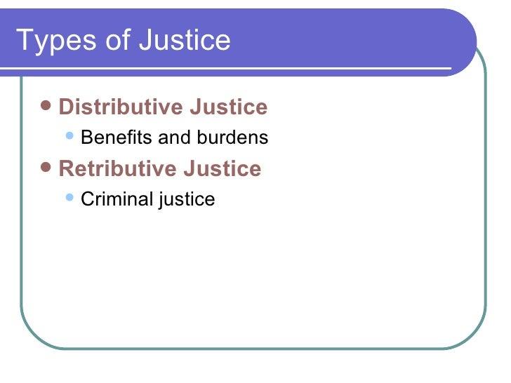 Types of Justice <ul><li>Distributive Justice </li></ul><ul><ul><li>Benefits and burdens </li></ul></ul><ul><li>Retributiv...
