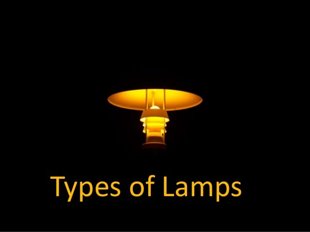 TYPES OF LAMPS Types of Lamps