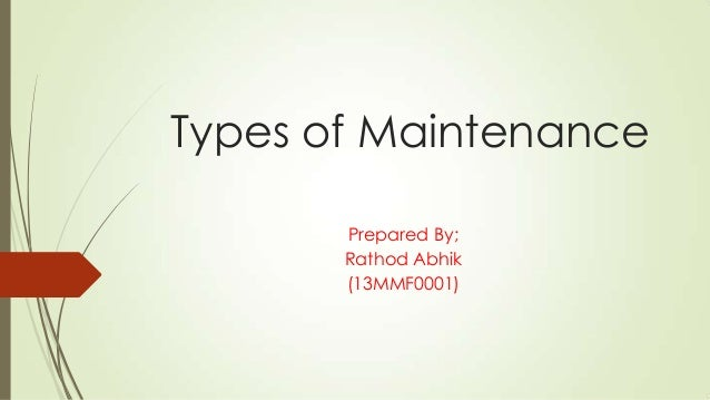 Types of Maintenance Prepared By; Rathod Abhik (13MMF0001)