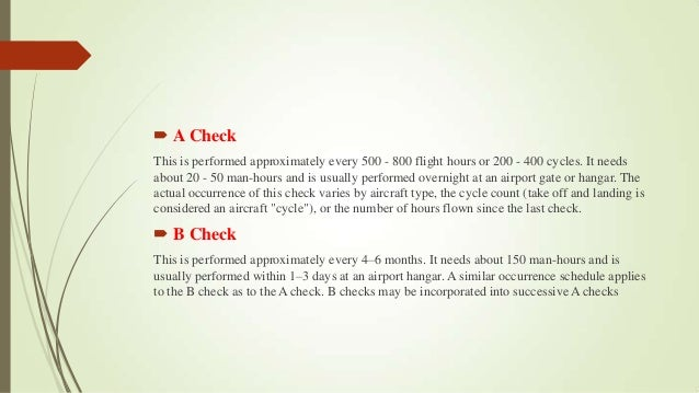  A Check This is performed approximately every 500 - 800 flight hours or 200 - 400 cycles. It needs about 20 - 50 man-hou...