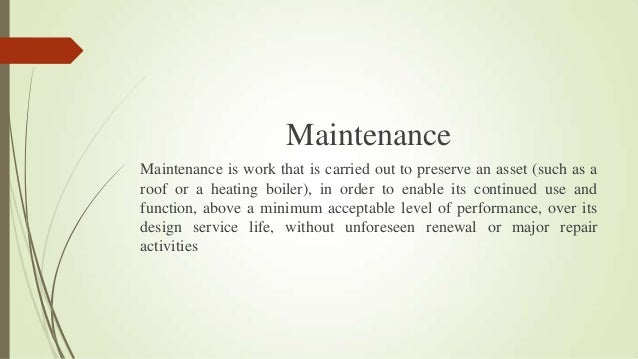 Maintenance Maintenance is work that is carried out to preserve an asset (such as a roof or a heating boiler), in order to...