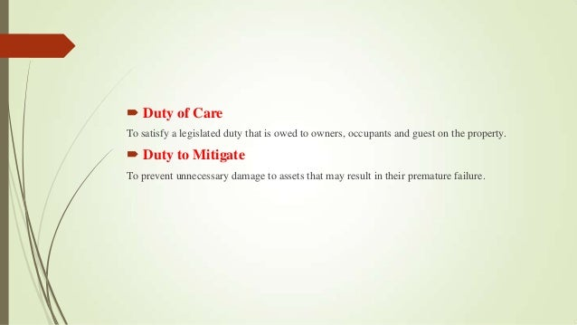  Duty of Care To satisfy a legislated duty that is owed to owners, occupants and guest on the property.  Duty to Mitigat...