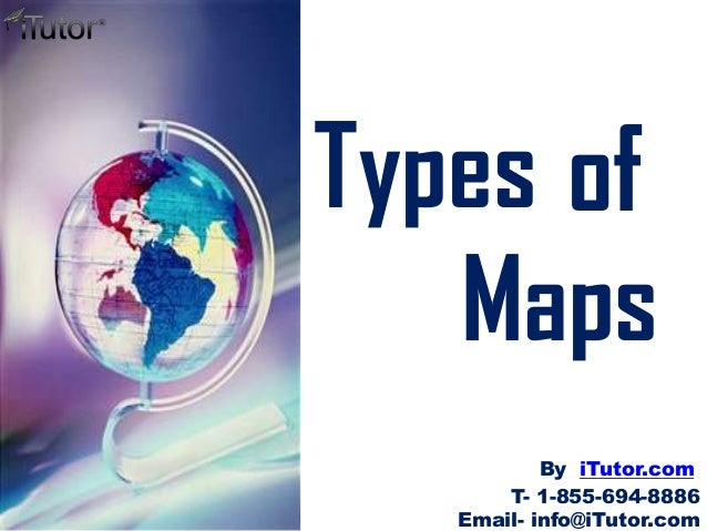 Types of Maps T- 1-855-694-8886 Email- info@iTutor.com By iTutor.com