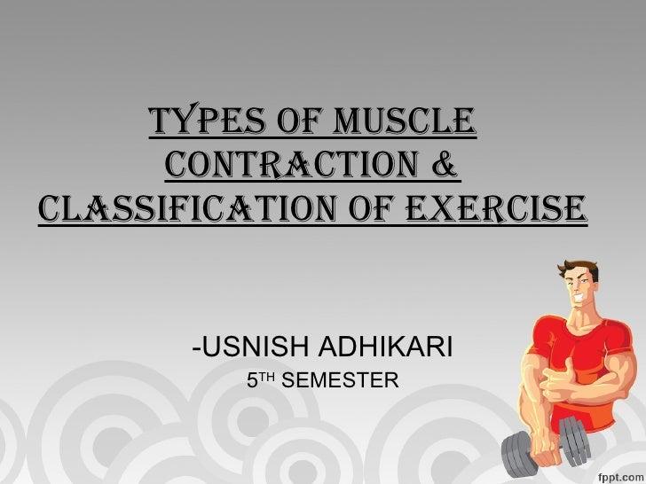 TYPES OF MUSCLE CONTRACTION & CLASSIFICATION OF EXERCISE <ul><li>USNISH ADHIKARI </li></ul><ul><li>5 TH  SEMESTER </li></ul>