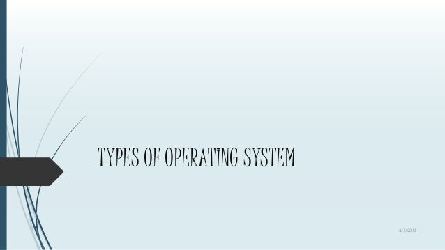 TYPES OF OPERATING SYSTEM 3/1/2015