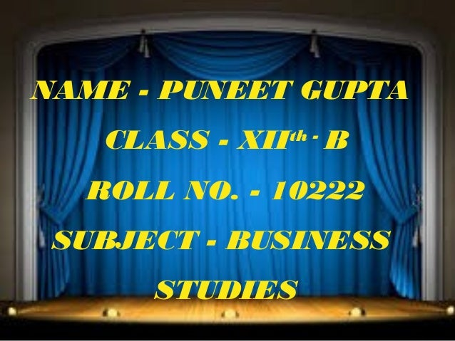 NAME - PUNEET GUPTA CLASS - XII  th -  B  ROLL NO. - 10222 SUBJECT - BUSINESS STUDIES