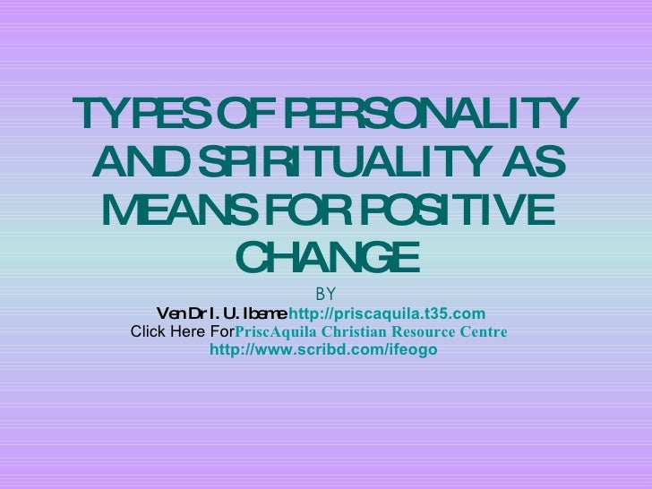 TYPES OF PERSONALITY AND SPIRITUALITY AS MEANS FOR POSITIVE CHANGE BY Ven Dr I. U. Ibeme   http://priscaquila.t35.com   Cl...