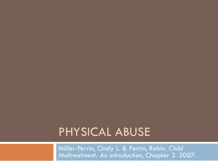 PHYSICAL ABUSE Miller-Perrin, Cindy L. & Perrin, Robin.  Child Maltreatment: An introduction , Chapter 3. 2007.