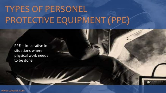 TYPES OF PERSONEL PROTECTIVE EQUIPMENT (PPE) PPE is imperative in situations where physical work needs to be done www.cove...