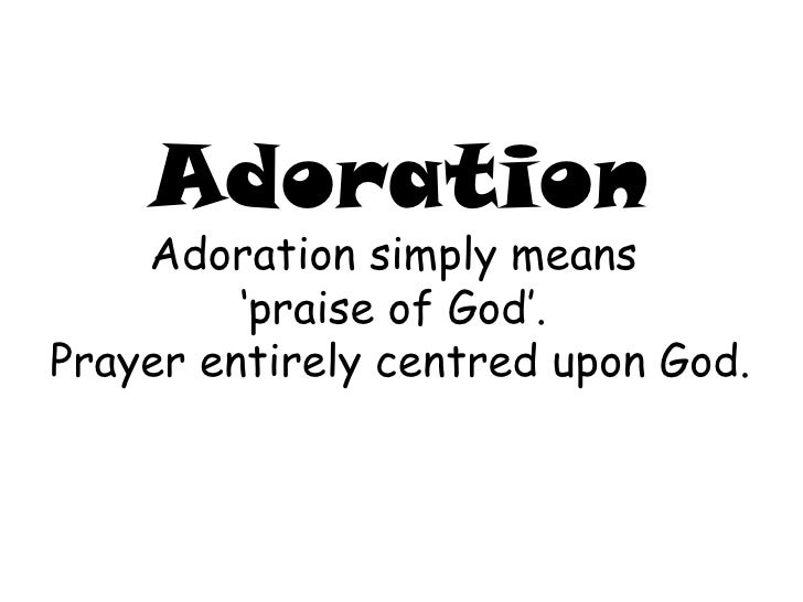 Adoration Adoration simply means  ' praise of God'.  Prayer entirely centred upon God.