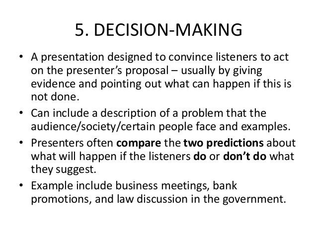 5. DECISION-MAKING • A presentation designed to convince listeners to act on the presenter's proposal – usually by giving ...