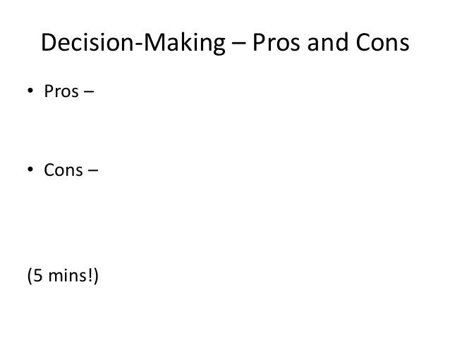 Decision-Making – Pros and Cons • Pros – • Cons – (5 mins!)