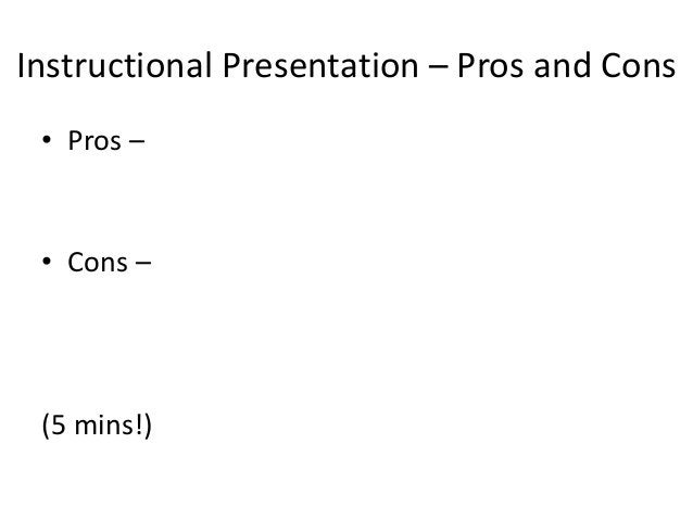 Instructional Presentation – Pros and Cons • Pros – • Cons – (5 mins!)