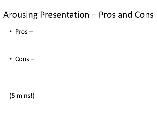 Arousing Presentation – Pros and Cons • Pros – • Cons – (5 mins!)