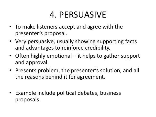 4. PERSUASIVE • To make listeners accept and agree with the presenter's proposal. • Very persuasive, usually showing suppo...