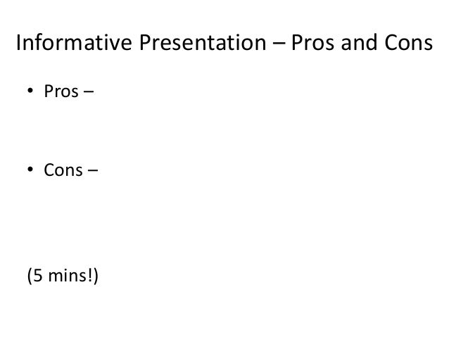 Informative Presentation – Pros and Cons • Pros – • Cons – (5 mins!)