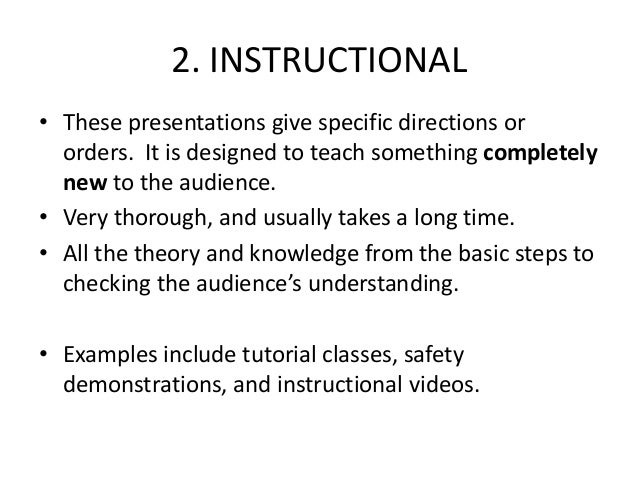 2. INSTRUCTIONAL • These presentations give specific directions or orders. It is designed to teach something completely ne...
