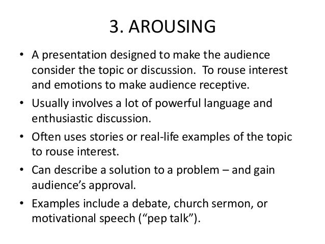 3. AROUSING • A presentation designed to make the audience consider the topic or discussion. To rouse interest and emotion...
