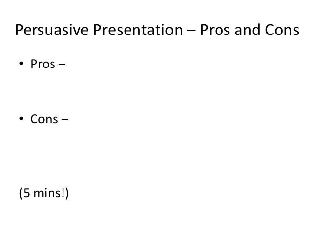 Persuasive Presentation – Pros and Cons • Pros – • Cons – (5 mins!)