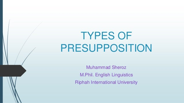 TYPES OF PRESUPPOSITION Muhammad Sheroz M.Phil. English Linguistics Riphah International University