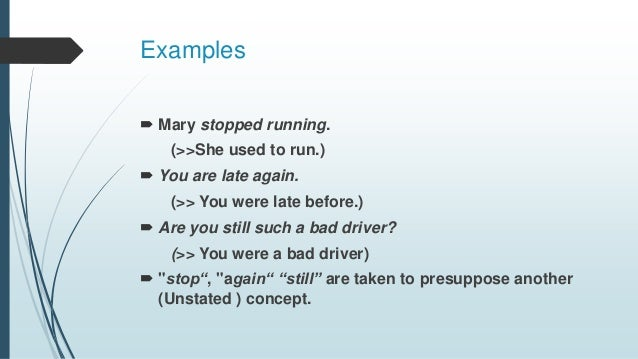 Examples  Mary stopped running. (>>She used to run.)  You are late again. (>> You were late before.)  Are you still suc...