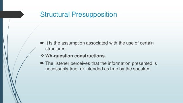 Structural Presupposition  It is the assumption associated with the use of certain structures.  Wh-question construction...
