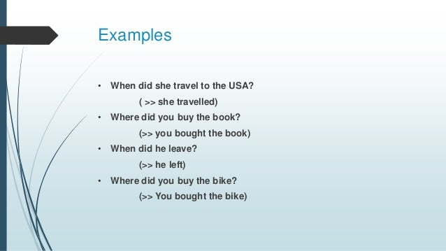 Examples • When did she travel to the USA? ( >> she travelled) • Where did you buy the book? (>> you bought the book) • Wh...