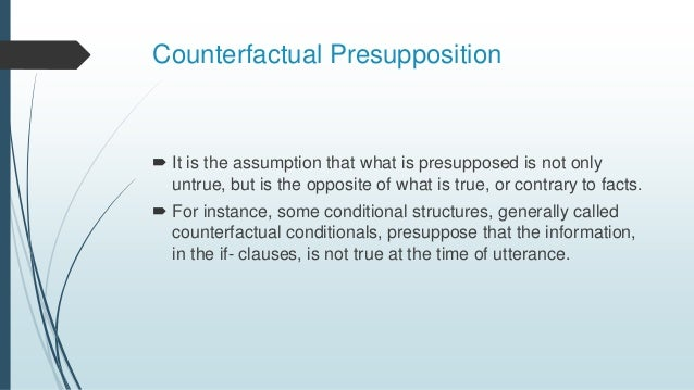 Counterfactual Presupposition  It is the assumption that what is presupposed is not only untrue, but is the opposite of w...
