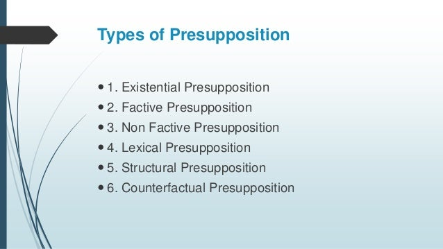 Types of Presupposition  1. Existential Presupposition  2. Factive Presupposition  3. Non Factive Presupposition  4. L...