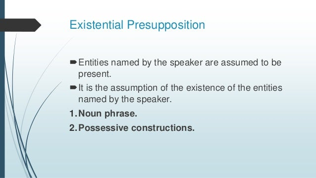 Existential Presupposition Entities named by the speaker are assumed to be present. It is the assumption of the existenc...