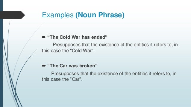 """Examples (Noun Phrase)  """"The Cold War has ended"""" Presupposes that the existence of the entities it refers to, in this cas..."""