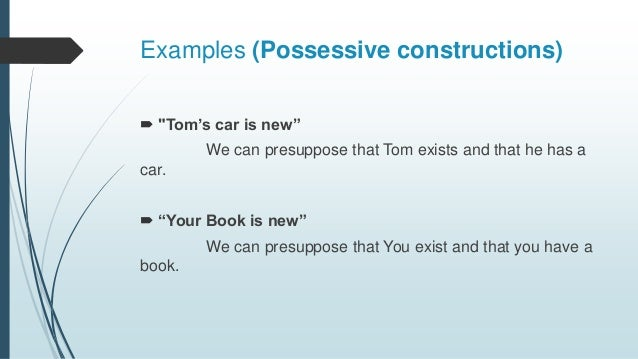 """Examples (Possessive constructions)  """"Tom's car is new"""" We can presuppose that Tom exists and that he has a car.  """"Your ..."""