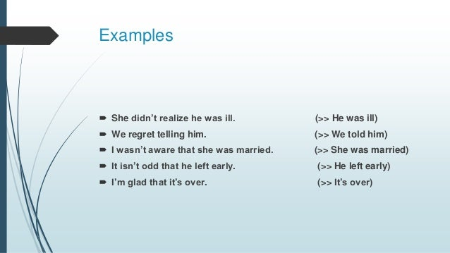 Examples  She didn't realize he was ill. (>> He was ill)  We regret telling him. (>> We told him)  I wasn't aware that ...