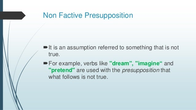 """Non Factive Presupposition It is an assumption referred to something that is not true. For example, verbs like """"dream"""", ..."""