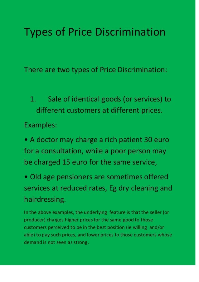 Types of Price DiscriminationThere are two types of Price Discrimination:  1. Sale of identical goods (or services) to    ...