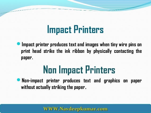 impact and non impact printers what are impact and non-impact printers a printer is an output device that prints characters, symbols, and perhaps graphics on paper the printed output is generally referred to as hardcopy because it is in relatively permanent form.