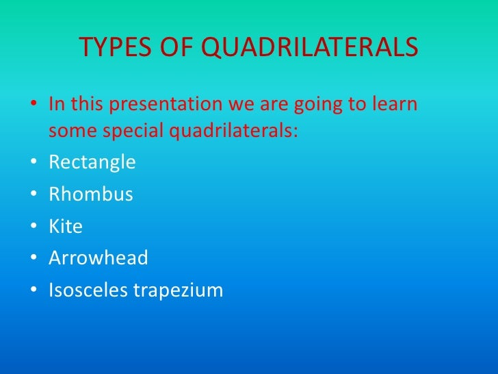 TYPES OF QUADRILATERALS• In this presentation we are going to learn  some special quadrilaterals:• Rectangle• Rhombus• Kit...