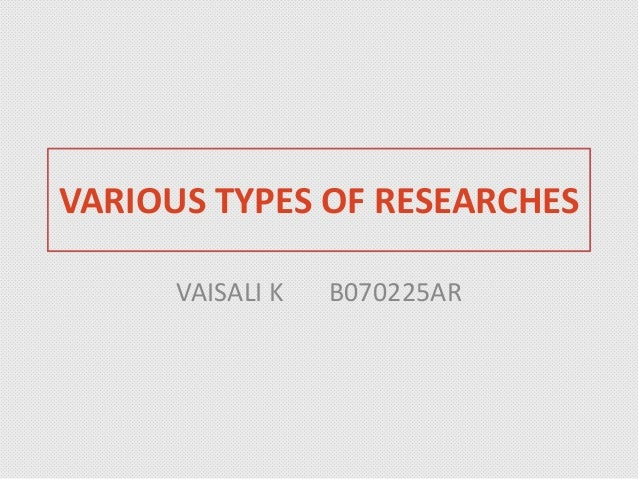 VARIOUS TYPES OF RESEARCHES VAISALI K B070225AR