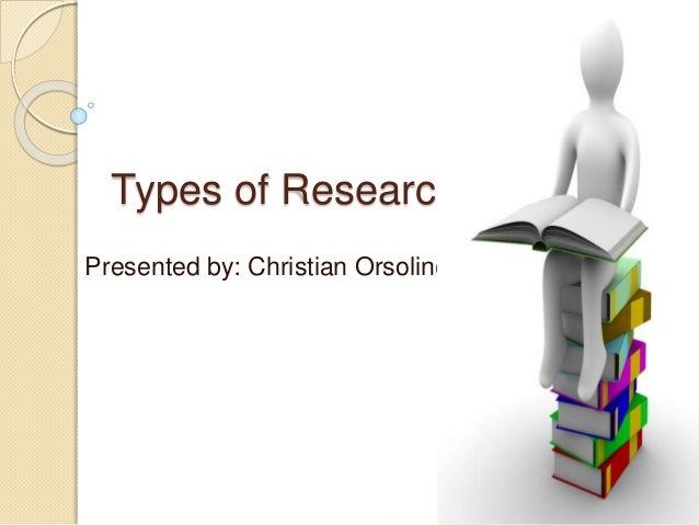 Types of Research Presented by: Christian Orsolino