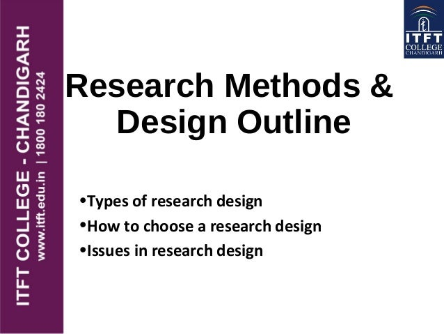 Research Methods & Design Outline •Types of research design •How to choose a research design •Issues in research design