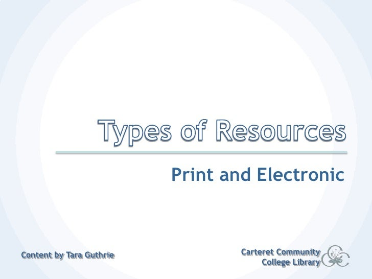 Types of Resources<br />Print and Electronic<br />Carteret Community College Library<br />Content by Tara Guthrie<br />