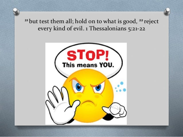 21 but test them all; hold on to what is good, 22 reject every kind of evil. 1 Thessalonians 5:21-22