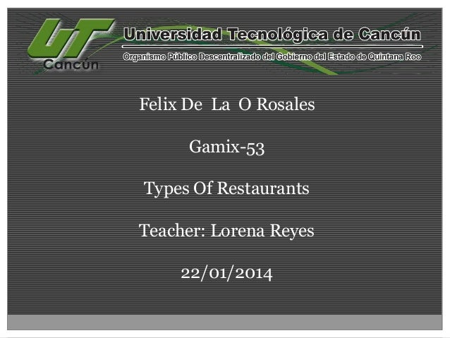 Felix De La O Rosales  Gamix-53 Types Of Restaurants  Teacher: Lorena Reyes 22/01/2014
