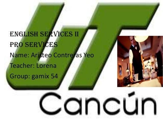 ENGLISH PRO ENGLISH SERVICES II Pro services Name: Aristeo Contreras Yeo Teacher: Lorena Group: gamix 54