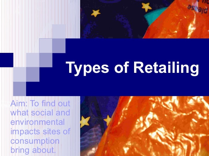 Types of Retailing Aim: To find out what social and environmental impacts sites of consumption bring about.
